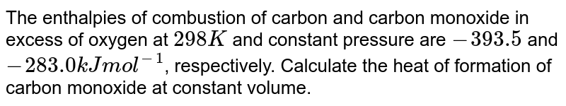 The enthalpies of combustion of carbon and carbon monoxide in excess of oxygen at `298K` and constant pressure are `-393.5` and `-283.0 kJ mol^(-1)`, respectively. Calculate the heat of formation of carbon monoxide at constant volume.