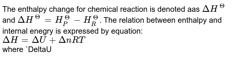 The enthalpy change for chemical reaction is denoted aas `DeltaH^(Theta)` and `DeltaH^(Theta) = H_(P)^(Theta) - H_(R)^(Theta)`. The relation between enthalpy and internal enegry is expressed by equation: <br> `DeltaH = DeltaU +DeltanRT` <br> where `DeltaU =` change in internal enegry `Deltan =` change in number of moles, `R =` gas constant.  <br> Enthalpy of the system is given as
