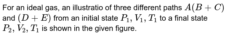 """For an ideal gas, an illustratio of three different paths `A(B+C)` and `(D+E)` from an initial state `P_(1), V_(1), T_(1)` to a final state `P_(2), V_(2),T_(1)` is shown in the given figure. <br> <img src=""""https://d10lpgp6xz60nq.cloudfront.net/physics_images/V_PHY_CHM_P2_C06_E01_211_Q01.png"""" width=""""80%""""> <br> Path `A`represents a reversible isothermal expansion form `P_(1),V_(1)` to `P_(2),V_(2)`, Path `(B+C)` represents a reversible adiabatic expansion `(B)` from `P_(1),V_(1),T_(1)to P_(3),V_(2),T_(2)` followed by reversible heating the gas at constant volume `(C)`from `P_(3),V_(2),T_(2)` to `P_(2),V_(2),T_(1)`. Path `(D+E)` represents a reversible expansion at constant pressure `P_(1)(D)` from `P_(1),V_(1),T_(1)` to `P_(1),V_(2),T_(3)` followed  by a reversible cooling at constant volume `V_(2)(E)` from `P_(1),V_(2),T_(3) to P_(2),V_(2),T_(1)`. <br> What is `DeltaS` for path `A`?"""
