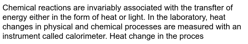 Chemical reactions are invariably associated with the transfter of energy either in the form of heat or light. In the laboratory, heat changes in physical and chemical processes are measured with an instrument called calorimeter. Heat change in the process is calculated as <br> {:(q = ms DeltaT,,s =Specific heat),(=cDeltaT,,c =Heat capacity):}` <br> Heat of reaction at constant volume is measured using bomb calorimeter. <br> `q_(V) = DeltaU =` Internal energy change <br> Heat of reaction at constant pressure is measured using simple or water calorimeter. <br> `q_(p)  = DeltaH` <br> `q_(p) = q_(V) +P DeltaV` <br> `DeltaH = DeltaU +DeltanRT`  <br> For which reaction will `DeltaH = DeltaU`? Assume each reaction is carried out in an open container.