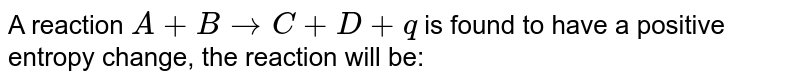 A reaction `A +B rarr C+D +q` is found to have a positive entropy change, the reaction will be: