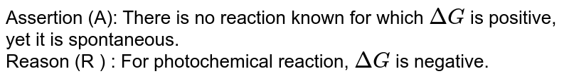 Assertion (A): There is no reaction known for which `DeltaG` is positive, yet it is spontaneous. <br> Reason (R ) : For photochemical reaction, `DeltaG` is negative.