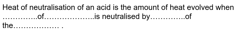 Heat of neutralisation of an acid is the amount of heat evolved when …………..of………………..is neutralised by…………..of the……………… .