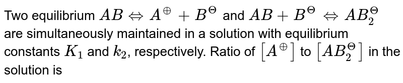 Two equilibrium `ABhArrA^(o+)+B^(?)`  and  `AB+B^(?)hArrAB_(2)^(?)` are simultaneously maintained in a solution with equilibrium constants `K_(1)` and `k_(2)`, respectively. Ratio of `[A^(o+)]` to `[AB_(2)^(?)]` in the solution is