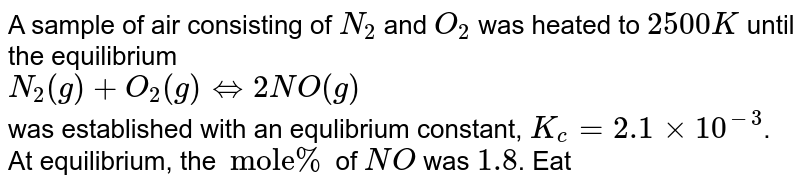 """A sample of air consisting of `N_(2)` and `O_(2)` was heated to `2500 K` until the equilibrium <br> `N_(2)(g)+O_(2)(g)hArr2NO(g)` <br> was established with an equlibrium constant, `K_(c )=2.1xx10^(-3)`. At equilibrium, the `""""mole""""%` of `NO` was `1.8`. Eatimate the initial composition of air in mole fraction of `N_(2)` and `O_(2)`."""