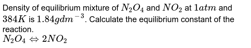Density of equilibrium mixture of `N_(2)O_(4)` and `NO_(2)` at `1 atm` and `384 K` is `1.84 g dm^(-3)`. Calculate the equilibrium constant of the reaction. <br> `N_(2)O_(4)hArr2NO_(2)`