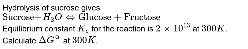 """Hydrolysis of sucrose gives <br> `""""Sucrose"""" +H_(2)OhArr""""Glucose + Fructose""""` <br> Equilibrium constant `K_(c)` for the reaction is `2xx10^(13)` at `300 K`. Calculate `DeltaG^(?)` at `300 K`."""