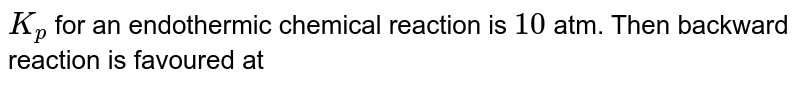 `K_(p)` for an endothermic chemical reaction is `10` atm. Then backward reaction is favoured at