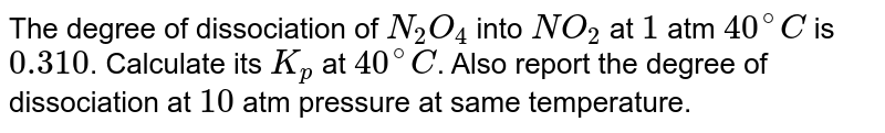 The degree of dissociation of `N_(2)O_(4)` into `NO_(2)` at `1` atm `40^(@)C` is `0.310`. Calculate its `K_(p)` at `40^(@)C`. Also report the degree of dissociation at `10` atm pressure at same temperature.