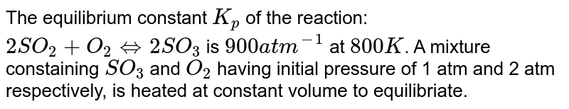 The equilibrium constant `K_(p)` of the reaction: `2SO_(2)+O_(2) hArr 2SO_(3)` is `900 atm^(-1)` at `800 K`. A mixture constaining `SO_(3)` and `O_(2)` having initial pressure of 1 atm and 2 atm respectively, is heated at constant volume to equilibriate. Calculate the partial pressure of each gas at `800 K` at equilibrium.