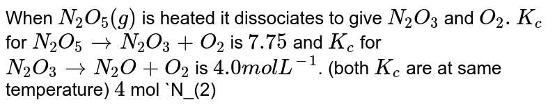 When `N_(2)O_(5)(g)` is heated it dissociates to give `N_(2)O_(3)` and `O_(2) . K_(c)` for `N_(2)O_(5)rarr N_(2)O_(3)+O_(2)` is `7.75` and `K_(c)` for `N_(2)O_(3)rarr N_(2)O+O_(2)` is `4.0 mol L^(-1)`. (both `K_(c)` are at same temperature) `4` mol `N_(2)O_(5)` in `1.0L` vessel is kept at a certain temperature. the concentration of `O_(2)` was `4.5 mol L^(-1)`. Find the concentration of `N_(2)O_(5), N_(2)O_(3)`, and `N_(2)O` at equilibrium.