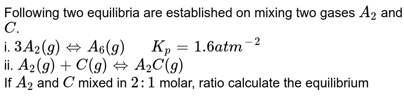 """Following two equilibria are established on mixing two gases `A_(2)` and `C`. <br> i. `3A_(2)(g) hArr A_(6)(g) """"   """" K_(p)=1.6 atm^(-2)` <br> ii. `A_(2)(g)+C(g) hArr A_(2)C(g)` <br> If `A_(2)` and `C` mixed in `2:1` molar, ratio calculate the equilibrium partial pressure of `A_(2)`, C, `A_(2)C` and `K_(p)` for the reaction (ii). Given that the total pressure to be `1.4` atm and partial pressure of `A_(6)` to be `0.2` atm at equilibrium"""