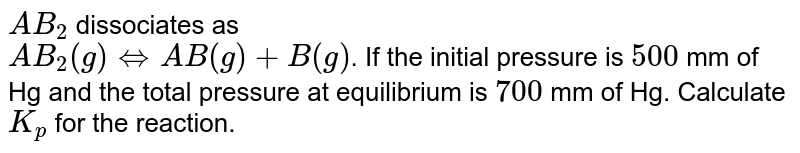 `AB_(2)` dissociates as <br> `AB_(2)(g) hArr AB(g)+B(g)`. If the initial pressure is `500` mm of Hg and the total pressure at equilibrium is `700` mm of Hg. Calculate `K_(p)` for the reaction.