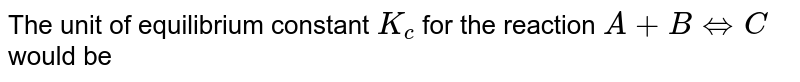 The unit of equilibrium constant `K_(c)` for the reaction `A+B hArr C` would be