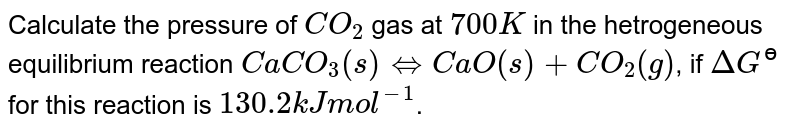 Calculate the pressure of `CO_(2)` gas at `700 K` in the hetrogeneous equilibrium reaction `CaCO_(3)(s) hArr CaO(s)+CO_(2)(g)`, if `DeltaG^(?)` for this reaction is `130.2 kJ mol^(-1)`.