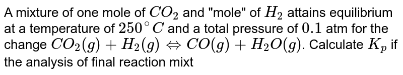 """A mixture of one mole of `CO_(2)` and """"mole"""" of `H_(2)` attains equilibrium at a temperature of `250^(@)C` and a total pressure of `0.1` atm for the change `CO_(2)(g)+H_(2)(g) hArr CO(g)+H_(2)O(g)`. Calculate `K_(p)` if the analysis of final reaction mixture shows `0.16` volume percent of CO."""