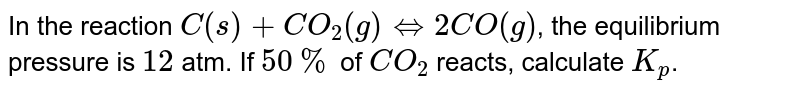 In the reaction `C(s)+CO_(2)(g) hArr 2CO(g)`, the equilibrium pressure is `12` atm. If `50%` of `CO_(2)` reacts, calculate `K_(p)`.