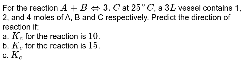 For the reaction `A+B hArr 3. C` at `25^(@)C`, a `3 L` vessel contains 1, 2, and 4 moles of A, B and C respectively. Predict the direction of reaction if: <br> a. `K_(c)` for the reaction is `10`. <br> b. `K_(c)` for the reaction is `15`. <br> c. `K_(c)` for the reaction is `10.66`