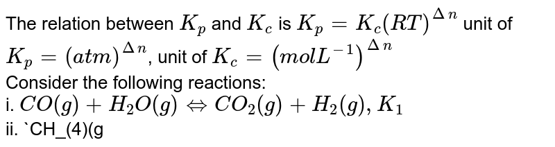 The relation between `K_(p)` and `K_(c)` is `K_(p)=K_(c)(RT)^(Deltan)` unit of `K_(p)=(atm)^(Deltan)`, unit of `K_(c)=(mol L^(-1))^(Deltan)` <br> Consider the following reactions: <br> i. `CO(g)+H_(2)O(g) hArr CO_(2)(g)+H_(2)(g), K_(1)` <br> ii. `CH_(4)(g)+H_(2)O(g) hArr CO(g)+3H_(2)(g), K_(2)` <br> iii. `CH_(4)(g)+2H_(2)O(g) hArr CO_(2)(g)+4H_(2)(g), K_(3)` <br> Which of the following is correct?