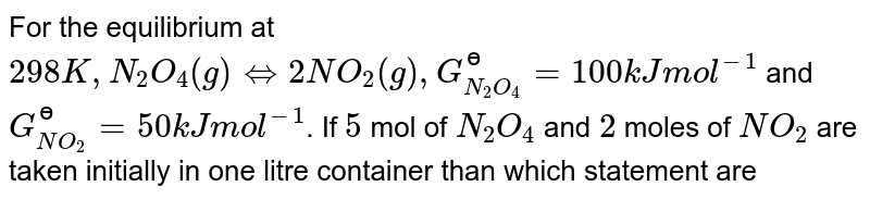For the equilibrium at `298 K, N_(2)O_(4)(g) hArr 2NO_(2)(g), G_(N_(2)O_(4))^(?)=100 kJ mol^(-1)` and `G_(NO_(2))^(?)=50 kJ mol^(-1)`. If `5` mol of `N_(2)O_(4)` and `2` moles of `NO_(2)` are taken initially in one litre container than which statement are correct.