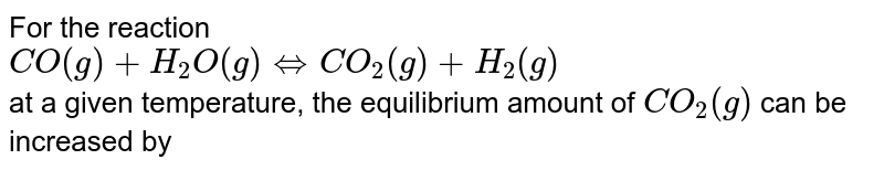 For the reaction <br> `CO(g)+H_(2)O(g) hArr CO_(2)(g)+H_(2)(g)` <br> at a given temperature, the equilibrium amount of `CO_(2)(g)` can be increased by