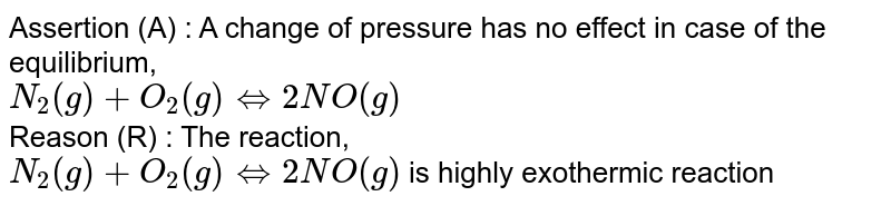 Assertion (A) : A change of pressure has no effect in case of the equilibrium, <br> `N_(2)(g)+O_(2)(g) hArr 2NO(g)` <br> Reason (R) : The reaction, <br> `N_(2)(g)+O_(2)(g) hArr 2NO(g)` is highly exothermic reaction