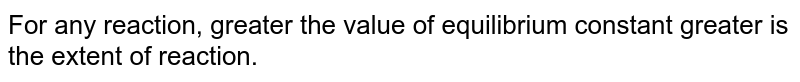 For any reaction, greater the value of equilibrium constant greater is the extent of reaction.