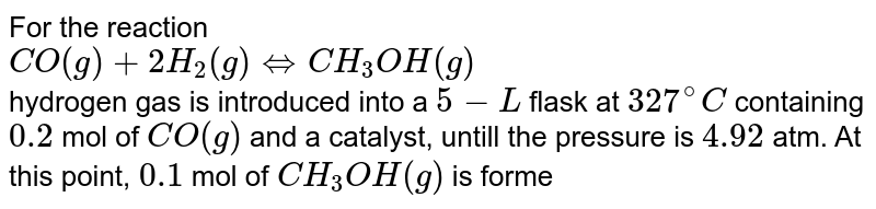 For the reaction <br> `CO(g)+2H_(2)(g) hArr CH_(3)OH(g)` <br> hydrogen gas is introduced into a `5-L` flask at `327^(@)C` containing `0.2` mol of `CO(g)` and a catalyst, untill the pressure is `4.92` atm. At this point, `0.1` mol of `CH_(3)OH(g)` is formed. Calculate the equilibrium constant `K_(p)` and `K_(c)`.