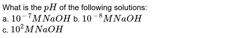What is the `pH` of the following solutions: <br> a. `10^(-7)M NaOH` b. `10^(-8)M NaOH` <br> c. `10^(2) M NaOH`