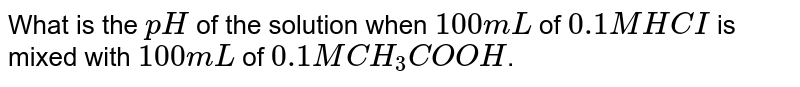 What is the `pH` of the solution when `100mL` of `0.1M HCI` is mixed with `100mL` of `0.1 M CH_(3) COOH`.