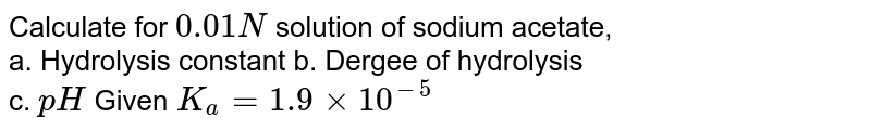 Calculate for `0.01N` solution of sodium acetate, <br> a. Hydrolysis constant b. Dergee of hydrolysis <br> c. `pH` Given `K_(a) = 1.9 xx 10^(-5)`