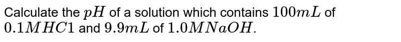 Calculate the `pH` of a solution which contains `100mL` of `0.1 M HC1` and `9.9 mL` of `1.0 M NaOH`.