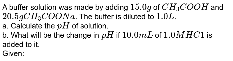 A buffer solution was made by adding `15.0 g` of `CH_(3) COOH` and `20.5gCH_(3)COONa`. The buffer is diluted to `1.0L`. <br> a. Calculate the `pH` of solution. <br> b. What will be the change in `pH` if `10.0mL` of `1.0 M HC1` is added to it. <br> Given: `pK_(a) of CH_(3)COOH = 4.74, log ((13)/(12)) = 0.035`