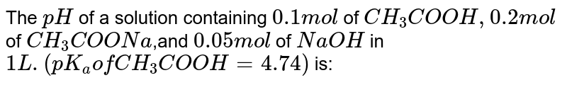 The `pH` of a solution containing `0.1mol` of `CH_(3)COOH, 0.2 mol` of `CH_(3)COONa`,and `0.05 mol` of `NaOH` in `1L. (pK_(a) of CH_(3)COOH = 4.74)` is: