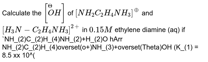 Calculate the `[overset(Theta)OH]` of `[NH_(2)C_(2)H_(4)NH_(3)]^(o+)` and `[H_(3)N-C_(2)H_(4)NH_(3)]^(2+)` in `0.15M` ethylene diamine (aq) if <br> `NH_(2)C_(2)H_(4)NH_(2)+H_(2)O hArr NH_(2)C_(2)H_(4)overset(o+)NH_(3)+overset(Theta)OH (K_(1) = 8.5 xx 10^(-5))` <br> `NH_(2)C_(2)H_(4)overset(o+)NH_(3) +H_(2)O hArr [NH_(3)C_(2)H_(4)NH_(3)]^(2+) + overset(Theta)OH (K_(2) = 2.7 xx 10^(-8))`