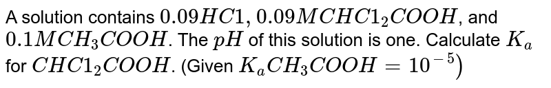 A solution contains `0.09 HC1, 0.09 M CHC1_(2)COOH`, and `0.1M CH_(3)COOH`. The `pH` of this solution is one. Calculate `K_(a)`for `CHC1_(2)COOH`. (Given `K_(a)CH_(3)COOH = 10^(-5))`