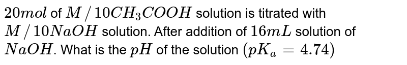 `20 mol` of `M//10 CH_(3)COOH` solution is titrated with `M//10 NaOH` solution. After addition of `16 mL` solution of `NaOH`. What is the `pH` of the solution `(pK_(a) = 4.74)`