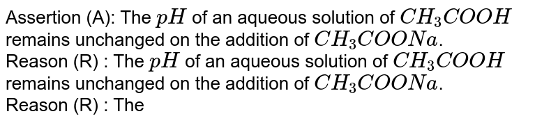 Assertion (A): The `pH` of an aqueous solution of `CH_(3)COOH` remains unchanged on the addition of `CH_(3)COONa`. <br> Reason (R) : The `pH` of an aqueous solution of `CH_(3)COOH` remains unchanged on the addition of `CH_(3)COONa`. <br> Reason (R) : The ionisation of `CH_(3)COOH` is supressed by the addition of `CH_(3)COONa`.