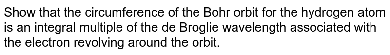 Show that the circumference of the Bohr orbit for the hydrogen atom is an integral multiple of the de Broglie wavelength associated with the electron revolving around the orbit.