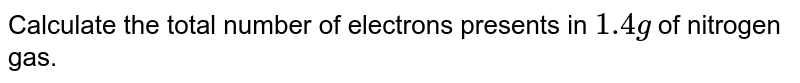 Calculate the total number of electrons presents in `1.4 g` of nitrogen gas.