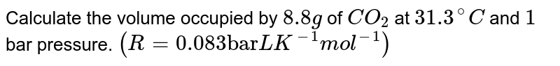 """Calculate the volume occupied by `8.8 g` of `CO_(2)` at `31.3^(@)C` and `1` bar pressure. `(R = 0.083 """"bar"""" L K^(-1) mol^(-1))`"""