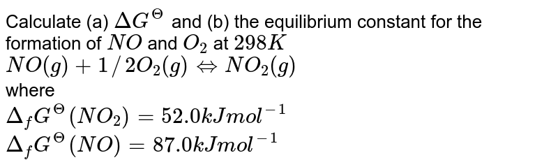 Calculate (a) `DeltaG^(?)` and (b) the equilibrium constant for the formation of `NO` and `O_(2)` at `298 K` <br> `NO(g)+1//2 O_(2)(g) hArr NO_(2)(g)` <br> where <br> `Delta_(f)G^(?)(NO_(2))=52.0 kJ mol^(-1)` <br> `Delta_(f)G^(?)(NO)=87.0 kJ mol^(-1)` <br> `Delta_(f)G^(?)(O_(2))=0 kJ mol^(-1)`