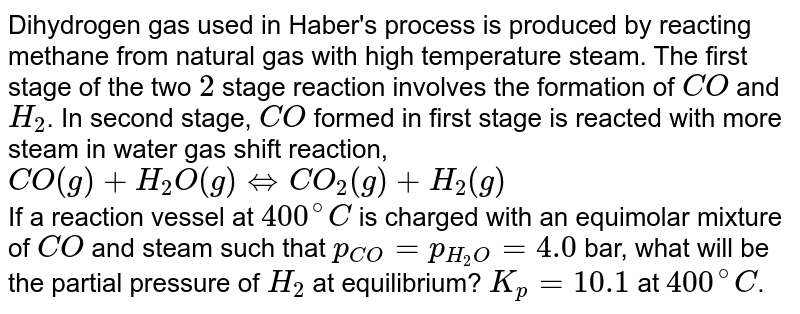 Dihydrogen gas used in Haber's process is produced by reacting methane from natural gas with high temperature steam. The first stage of the two `2` stage reaction involves the formation of `CO` and `H_(2)`. In second stage, `CO` formed in first stage is reacted with more steam in water gas shift reaction, <br> `CO(g)+H_(2)O(g) hArr CO_(2)(g)+H_(2)(g)` <br> If a reaction vessel at `400^(@)C` is charged with an equimolar mixture of `CO` and steam such that `p_(CO)=p_(H_(2)O)=4.0` bar, what will be the partial pressure of `H_(2)` at equilibrium? `K_(p)=10.1` at `400^(@)C`.