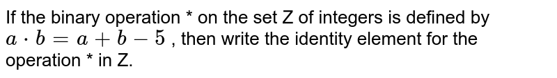 If the binary   operation *   on   the set Z of   integers is defined by `a\ *\ b=a+b\ -\ 5` , then write the   identity element for the operation * in Z.