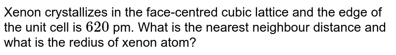 Xenon crystallizes in the face-centred cubic lattice and the edge of the unit cell is `620` pm. What is the  nearest neighbour distance and what is the redius of xenon atom?