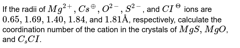 If the radii of `Mg^(2+), Cs^(o+), O^(2-), S^(2-)`, and `CI^(?)` ions are `0.65, 1.69, 1.40, 1.84`, and `1.81 Å`, respectively, calculate the coordination number of the cation in the crystals of `MgS, MgO`, and `C_(s)CI`.
