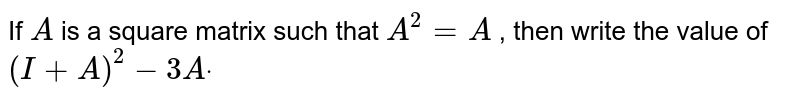 If `A` is a square matrix such that `A^2=A` , then write the value of `(I+A)^2-3Adot`