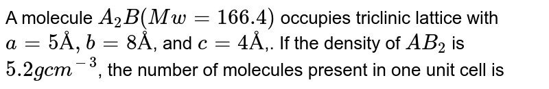 A molecule `A_(2)B (Mw = 166.4)` occupies triclinic lattice with `a = 5 Å, b = 8 Å`,  and `c = 4 Å`,. If the density of `AB_(2)` is `5.2 g cm^(-3)`, the number of molecules present in one unit cell is