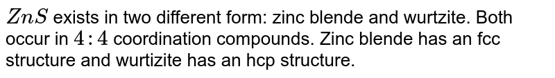 `ZnS` exists in two different form: zinc blende and wurtzite. Both occur in `4 : 4` coordination compounds. Zinc blende has an fcc structure and wurtizite has an hcp structure.