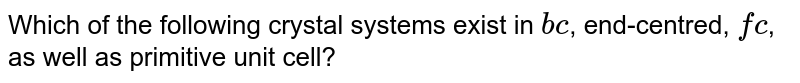 Which of the following crystal systems exist in `bc`, end-centred, `fc`, as well as primitive unit cell?